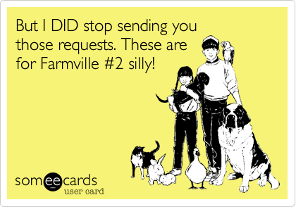 But I DID stop sending you