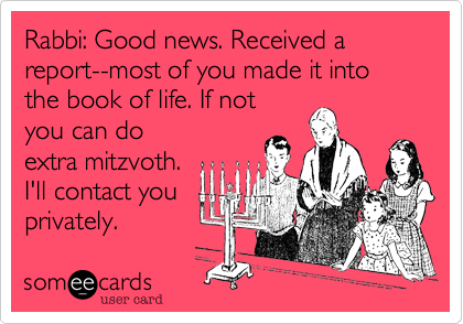 Rabbi: Good news. Received a report--most of you made it into the book of life. If not