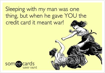 Sleeping with my man was one thing, but when he gave YOU the credit card it meant war!