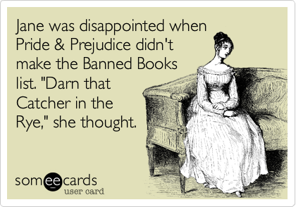 """Jane was disappointed whenPride & Prejudice didn'tmake the Banned Bookslist. """"Darn thatCatcher in theRye,"""" she thought."""