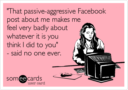 """That passive-aggressive Facebook post about me makes me