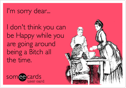 I'm sorry dear...I don't think you can be Happy while youare going aroundbeing a Bitch allthe time.
