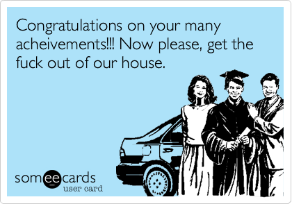 Congratulations on your many acheivements!!! Now please, get the fuck out of our house.