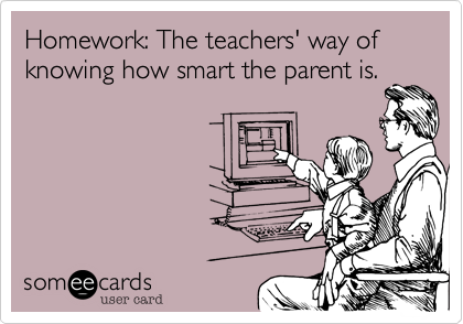 Homework: The teachers' way of knowing how smart the parent is.