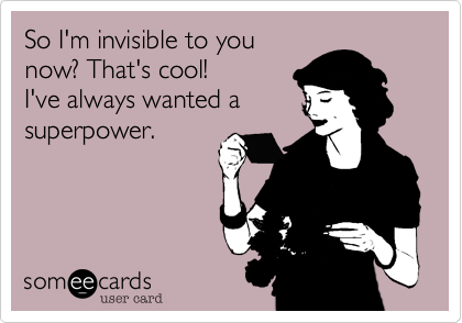 So I'm invisible to you