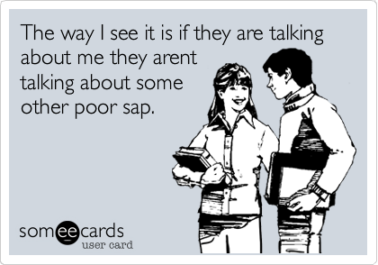 The way I see it is if they are talking about me they arent