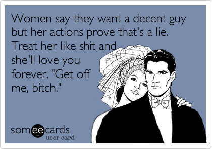 Women say they want a decent guy but her actions prove that's a lie. Treat her like shit and 