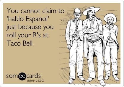 You cannot claim to'hablo Espanol'just because youroll your R's atTaco Bell.