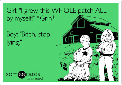 "Girl: ""I grew this WHOLE patch ALL by myself!"" *Grin*