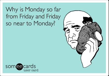 Why is Monday so farfrom Friday and Fridayso near to Monday?