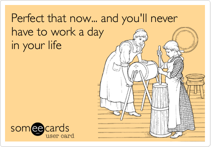 Perfect that now... and you'll never have to work a day 