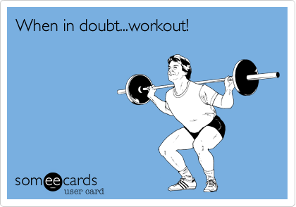 When in doubt...workout!