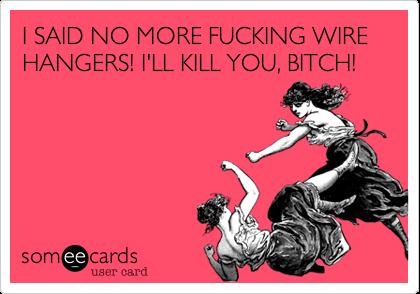 I SAID NO MORE FUCKING WIRE HANGERS! I'LL KILL YOU, BITCH!