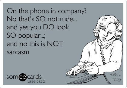On the phone in company? 