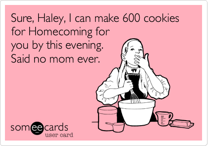 Sure, Haley, I can make 600 cookies for Homecoming for