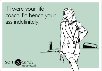 If I were your lifecoach, I'd bench yourass indefinitely.
