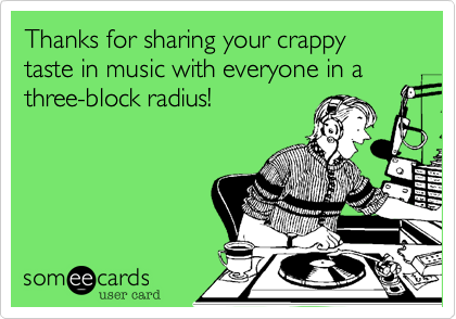 Thanks for sharing your crappy taste in music with everyone in a three-block radius!