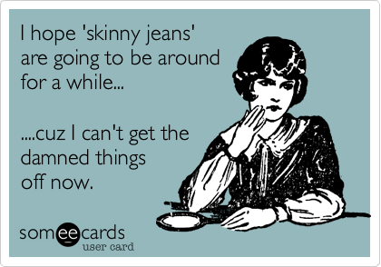 I hope 'skinny jeans' 