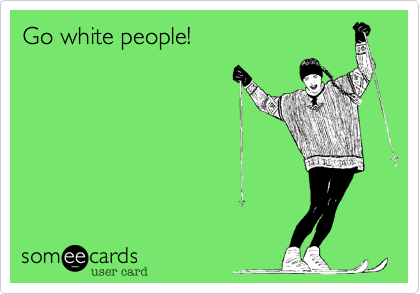 Go white people!