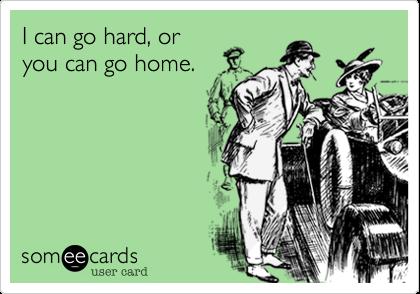 I can go hard, oryou can go home.