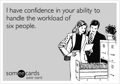 I have confidence in your ability to handle the workload ofsix people.