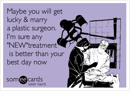"""Maybe you will get lucky & marrya plastic surgeon.I'm sure any""""NEW""""treatment is better than yourbest day now"""