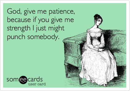God, give me patience,because if you give mestrength I just mightpunch somebody.
