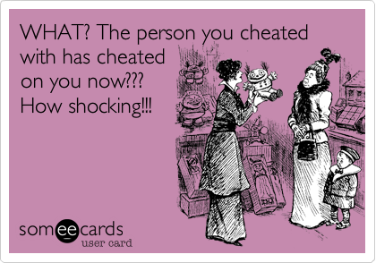 WHAT? The person you cheated with has cheatedon you now??? How shocking!!!