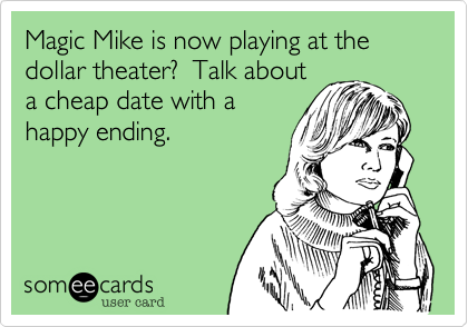 Magic Mike is now playing at the dollar theater?  Talk about