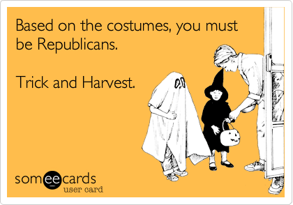 Based on the costumes, you must be Republicans.