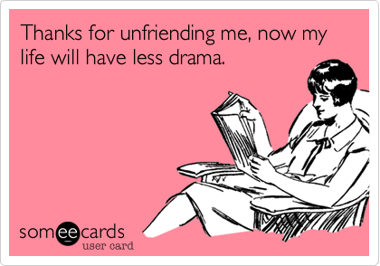 Thanks for unfriending me, now my life will have less drama.