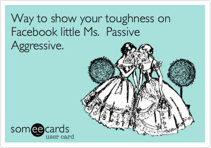 Way to show your toughness on Facebook little Ms.  Passive Aggressive.