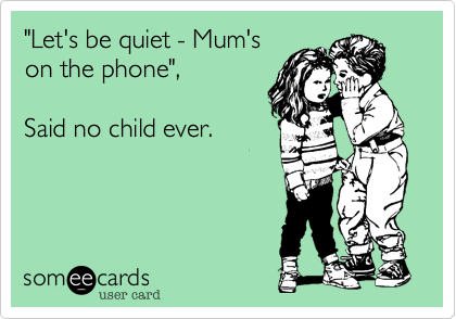 """""""Let's be quiet - Mum'son the phone"""",Said no child ever."""