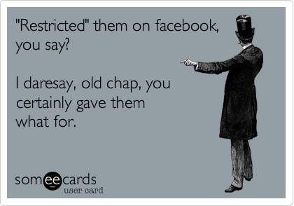 """""""Restricted"""" them on facebook,you say?  I daresay, old chap, youcertainly gave them what for."""