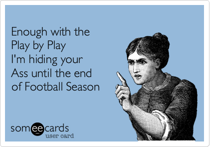 Enough with the Play by PlayI'm hiding yourAss until the endof Football Season