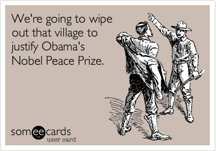 We're going to wipeout that village to justify Obama'sNobel Peace Prize.