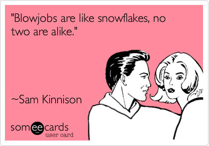 """Blowjobs are like snowflakes, no two are alike."" 