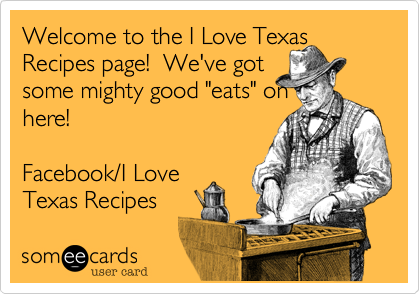 """Welcome to the I Love Texas Recipes page!  We've gotsome mighty good """"eats"""" onhere!Facebook/I Love Texas Recipes"""