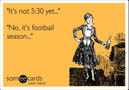 """It's not 5:30 yet...""""No, it's footballseason..."""