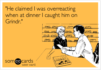 """He claimed I was overreacting when at dinner I caught him on