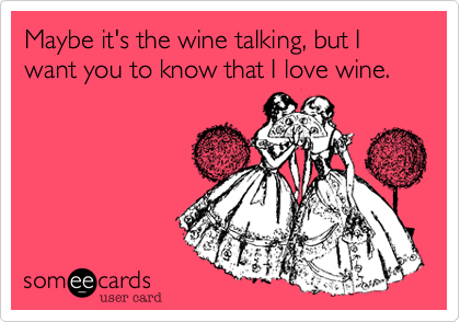 Maybe it's the wine talking, but I want you to know that I love wine.