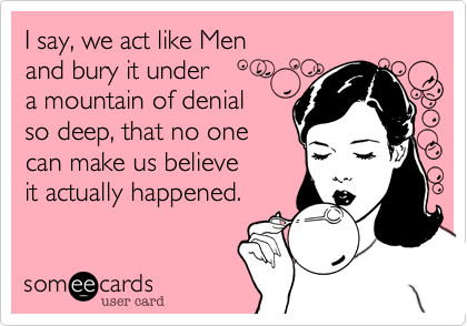 I say, we act like Men and bury it under a mountain of denial so deep, that no one can make us believe it actually happened.