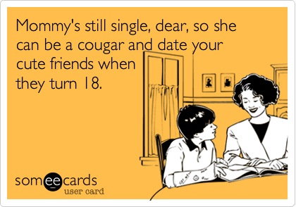 Mommy's still single, dear, so she can be a cougar and date yourcute friends whenthey turn 18.