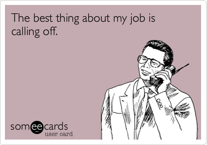 The best thing about my job is calling off.