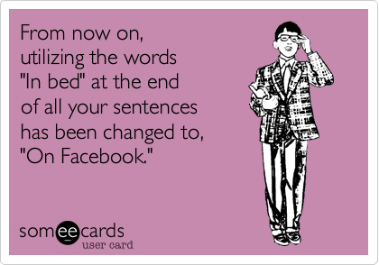 """From now on, utilizing the words """"In bed"""" at the endof all your sentences has been changed to, """"On Facebook."""""""