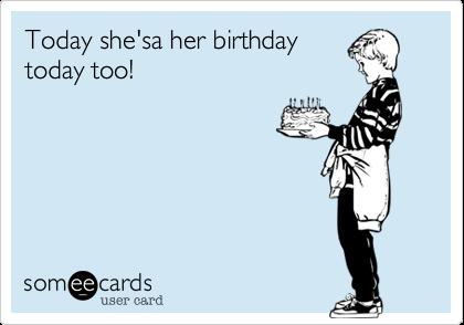Today she'sa her birthdaytoday too!