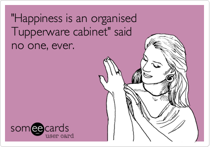 """Happiness is an organised Tupperware cabinet"" said