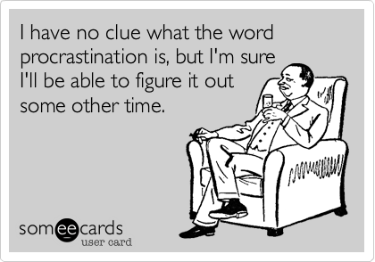 I have no clue what the word procrastination is, but I'm sure