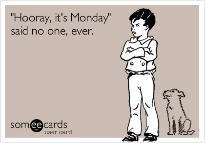 """Hooray, it's Monday""