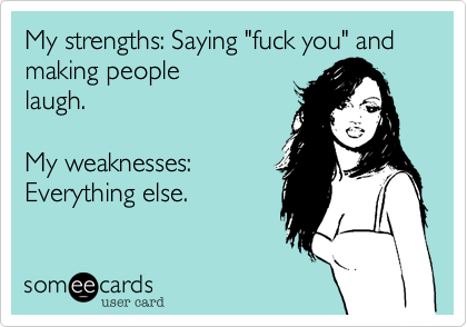 """My strengths: Saying """"fuck you"""" and making peoplelaugh.My weaknesses:Everything else."""